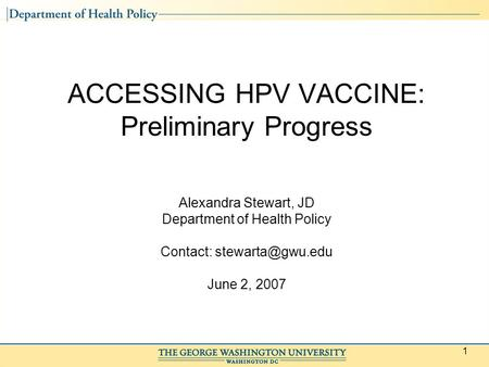 1 ACCESSING HPV VACCINE: Preliminary Progress Alexandra Stewart, JD Department of Health Policy Contact: June 2, 2007.