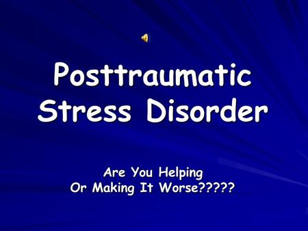 Posttraumatic Stress Disorder Are You Helping Or Making It Worse?????
