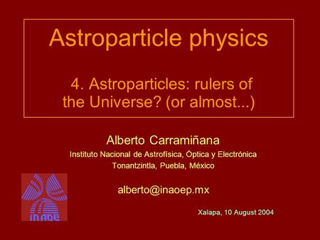 Astroparticle physics 4. Astroparticles: rulers of the Universe? (or almost...) Alberto Carramiñana Instituto Nacional de Astrofísica, Óptica y Electrónica.