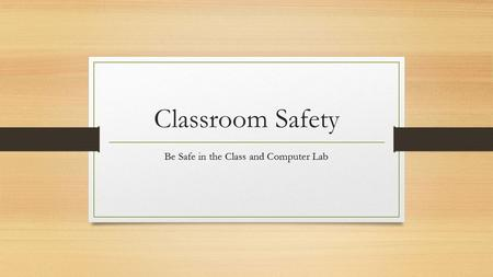 Classroom Safety Be Safe in the Class and Computer Lab.