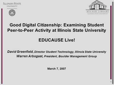 1 Good Digital Citizenship: Examining Student Peer-to-Peer Activity at Illinois State University EDUCAUSE Live! David Greenfield, Director Student Technology,