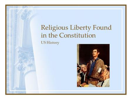 Religious Liberty Found in the Constitution US History.