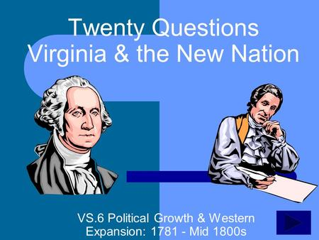 Twenty Questions Virginia & the New Nation VS.6 Political Growth & Western Expansion: 1781 - Mid 1800s.