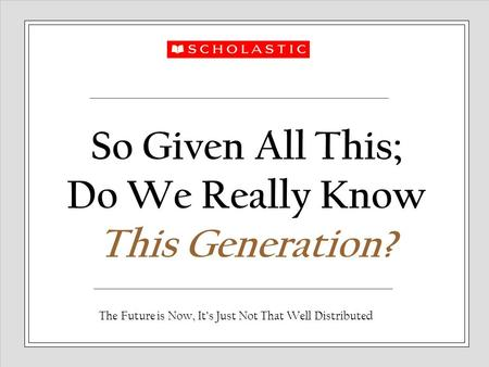 So Given All This; Do We Really Know This Generation? The Future is Now, It's Just Not That Well Distributed.