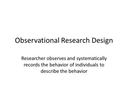 Observational Research Design Researcher observes and systematically records the behavior of individuals to describe the behavior.