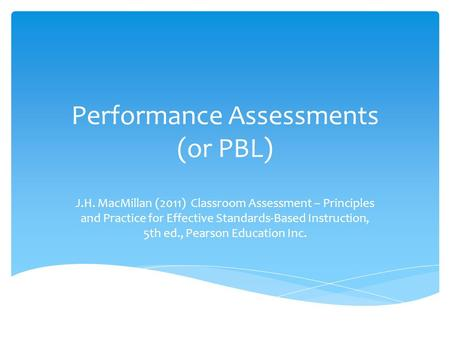 Performance Assessments (or PBL) J.H. MacMillan (2011) Classroom Assessment – Principles and Practice for Effective Standards-Based Instruction, 5th ed.,