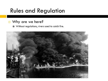  Why are we here?  Without regulations, rivers used to catch fire. Rules and Regulation.