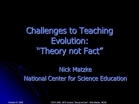 "October 21, 2006 CSTA 2006, SETI session, ""theory not fact"" – Nick Matzke, NCSE Challenges to Teaching Evolution: ""Theory not Fact"" Nick Matzke National."