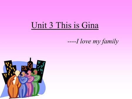 Unit 3 This is Gina ----I love my family. This is Emma's father.