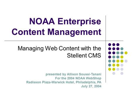 NOAA Enterprise Content Management Managing Web Content with the Stellent CMS presented by Allison Soussi-Tanani For the 2004 NOAA WebShop Radisson Plaza-Warwick.