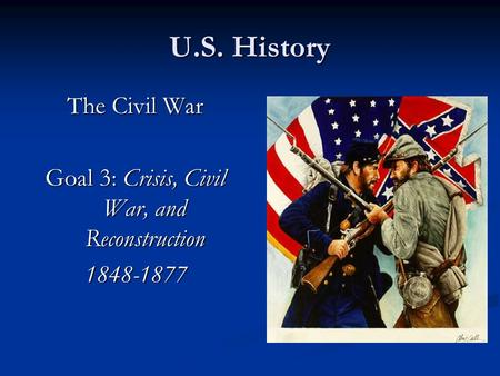 U.S. History The Civil War Goal 3: Crisis, Civil War, and Reconstruction 1848-1877.