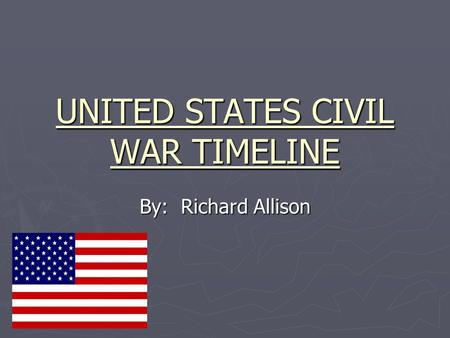 UNITED STATES CIVIL WAR TIMELINE By: Richard Allison.