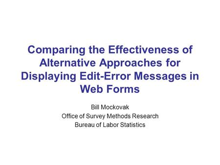 Comparing the Effectiveness of Alternative Approaches for Displaying Edit-Error Messages in Web Forms Bill Mockovak Office of Survey Methods Research Bureau.