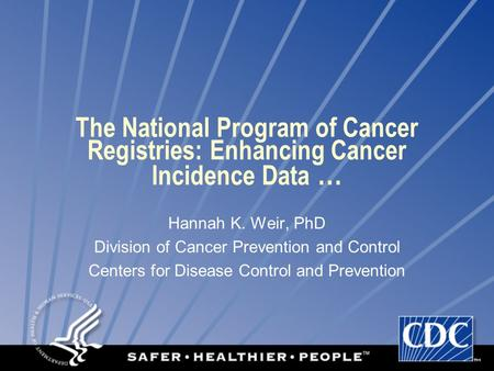 The National Program of Cancer Registries: Enhancing Cancer Incidence Data … Hannah K. Weir, PhD Division of Cancer Prevention and Control Centers for.