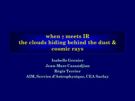 When  meets IR the clouds hiding behind the dust & cosmic rays Isabelle Grenier Jean-Marc Casandjian Régis Terrier AIM, Service d'Astrophysique, CEA Saclay.