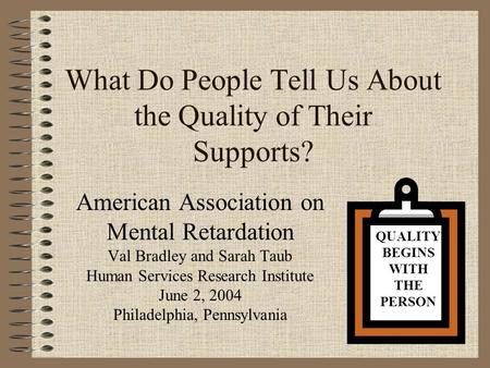 What Do People Tell Us About the Quality of Their Supports? American Association on Mental Retardation Val Bradley and Sarah Taub Human Services Research.