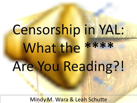 Censorship in YAL: What the **** Are You Reading?! Mindy M. Wara & Leah Schutte.