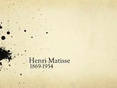 Henri Matisse 1869-1954. Matisse Timeline Born in Northern France in 1869. His parents were wealthy merchants. 1887-1888 he studies Law in Paris In 1889.