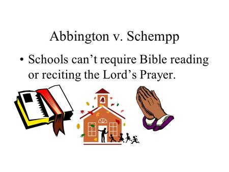 Abbington v. Schempp Schools can't require Bible reading or reciting the Lord's Prayer.