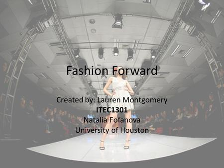 Fashion Forward Created by: Lauren Montgomery ITEC1301 Natalia Fofanova University of Houston.