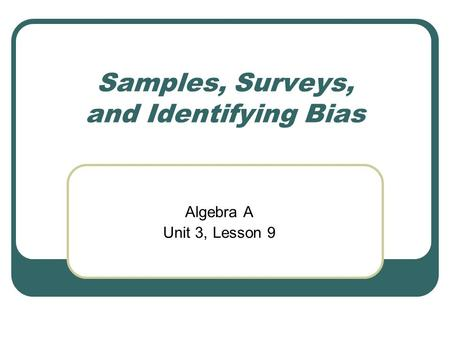 Samples, Surveys, and Identifying Bias Algebra A Unit 3, Lesson 9.