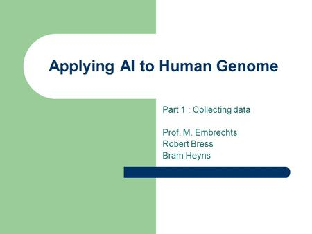 Applying AI to Human Genome Part 1 : Collecting data Prof. M. Embrechts Robert Bress Bram Heyns.