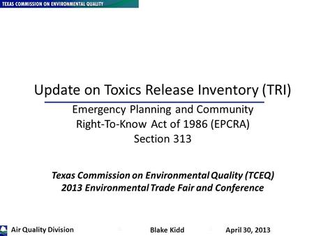 K Blake Kidd April 30, 2013 Update on Toxics Release Inventory (TRI) Emergency Planning and Community Right-To-Know Act of 1986 (EPCRA) Section 313 Texas.