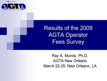 Results of the 2009 AGTA Operator Fees Survey Ray A. Mundy, Ph.D. AGTA New Orleans March 22-25, New Orleans, LA.