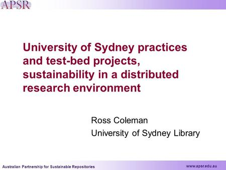 Www.apsr.edu.au Australian Partnership for Sustainable Repositories University of Sydney practices and test-bed projects, sustainability in a distributed.