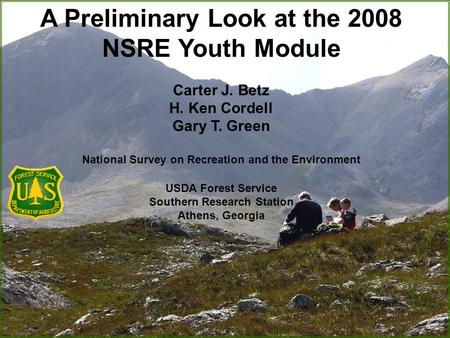 A Preliminary Look at the 2008 NSRE Youth Module Carter J. Betz H. Ken Cordell Gary T. Green National Survey on Recreation and the Environment USDA Forest.