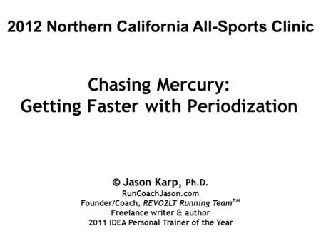 Chasing Mercury: Getting Faster with Periodization 2012 Northern California All-Sports Clinic © Jason Karp, Ph.D. RunCoachJason.com Founder/Coach, REVO2LT.