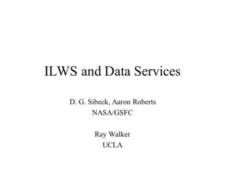 ILWS and Data Services D. G. Sibeck, Aaron Roberts NASA/GSFC Ray Walker UCLA.