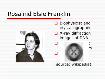 Rosalind Elsie Franklin  Biophysicist and crystallographer  X-ray diffraction images of DNA  Tobacco mosaic and polio viruses  1920-1958 (source: wikipedia)