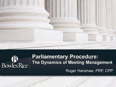 Parliamentary Procedure: The Dynamics of Meeting Management Roger Hanshaw, PRP, CPP.