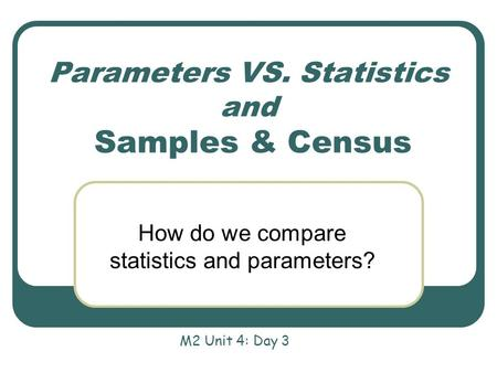 Parameters VS. Statistics and Samples & Census How do we compare statistics and parameters? M2 Unit 4: Day 3.