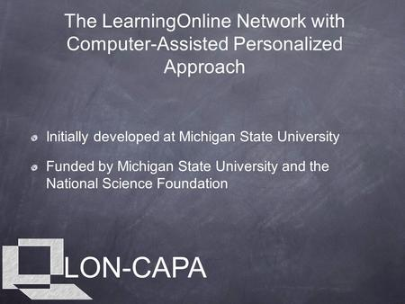 LON-CAPA The LearningOnline Network with Computer-Assisted Personalized Approach Initially developed at Michigan State University Funded by Michigan State.