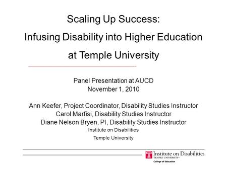 Scaling Up Success: Infusing Disability into Higher Education at Temple University Panel Presentation at AUCD November 1, 2010 Ann Keefer, Project Coordinator,