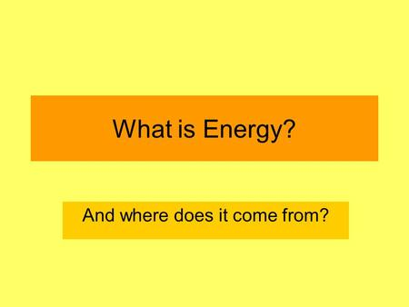 What is Energy? And where does it come from?. Learning Objectives To be able to say what energy is and what it can do. To begin to think about where energy.