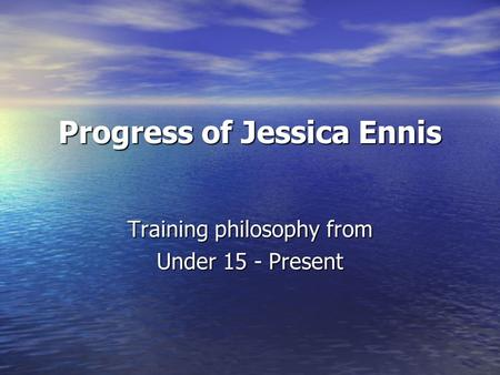 Progress of Jessica Ennis Training philosophy from Under 15 - Present.
