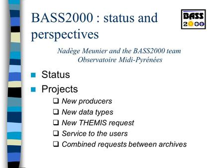 BASS2000 : status and perspectives Status Projects  New producers  New data types  New THEMIS request  Service to the users  Combined requests between.