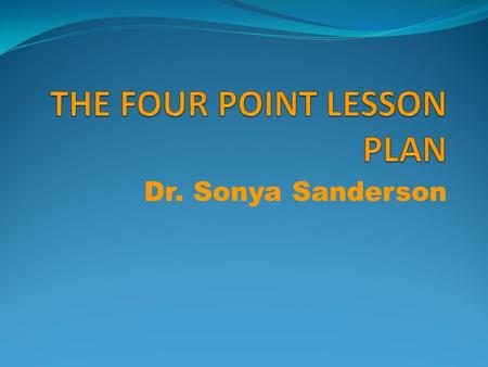 Dr. Sonya Sanderson. What is a Four Point Lesson Plan? The Four Point Lesson Plan is an abbreviated method of organizing a lesson in a clear, concise.