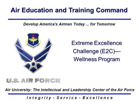 Air Education and Training Command I n t e g r i t y - S e r v i c e - E x c e l l e n c e Extreme Excellence Challenge (E2C)— Wellness Program Develop.