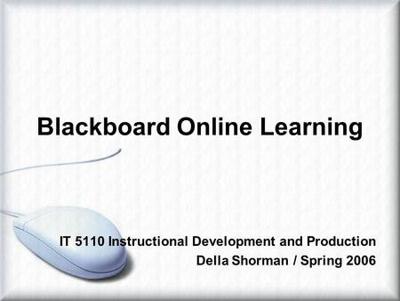 Blackboard Online Learning IT 5110 Instructional Development and Production Della Shorman / Spring 2006.