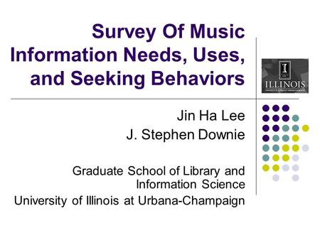 Survey Of Music Information Needs, Uses, and Seeking Behaviors Jin Ha Lee J. Stephen Downie Graduate School of Library and Information Science University.