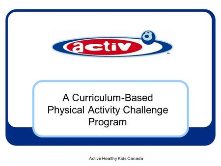 Active Healthy Kids Canada A Curriculum-Based Physical Activity Challenge Program.