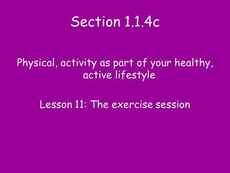 Section 1.1.4c Physical, activity as part of your healthy, active lifestyle Lesson 11: The exercise session.
