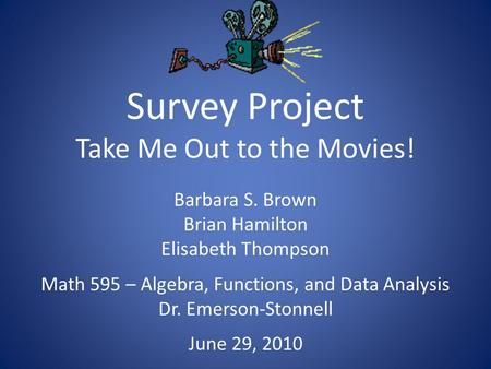 Survey Project Take Me Out to the Movies! Barbara S. Brown Brian Hamilton Elisabeth Thompson Math 595 – Algebra, Functions, and Data Analysis Dr. Emerson-Stonnell.