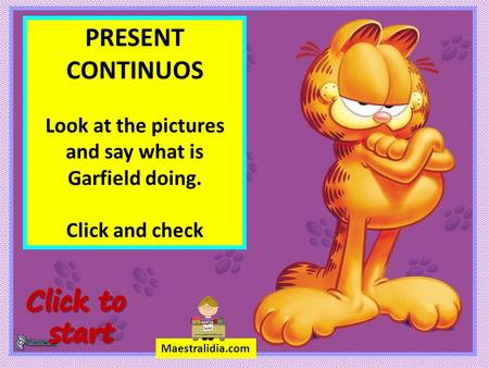 PRESENT CONTINUOS Look at the pictures and say what is Garfield doing. Click and check Maestralidia.com.