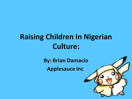 Raising Children In Nigerian Culture: By: Brian Damacio Applesauce Inc.
