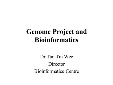 Genome Project and Bioinformatics Dr Tan Tin Wee Director Bioinformatics Centre.